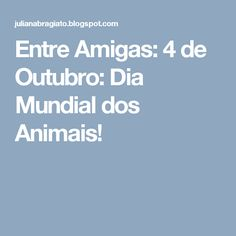 Entre Amigas: 4 de Outubro: Dia Mundial dos Animais!