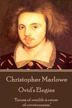 Christopher Marlowe - Ovid?s Elegies:'Excess of Wealth Is Cause of Covetousness.'