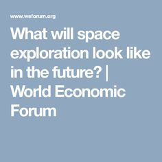 What will space exploration look like in the future?  | World Economic Forum