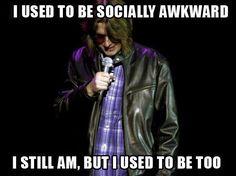i used to be socially awkward...