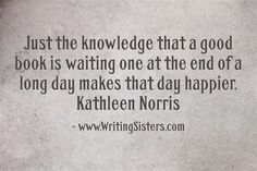 Just the knowledge that a good book is waiting one at the end of a long day makes that day happier. Kathleen Norris