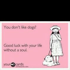 """""""You don't like dogs? Good luck with your life without a soul."""""""