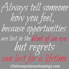 Always tell someone how you feel, because opportunities are lost in the blink of an eye but regrets can last for a lifetime. ~Unknown