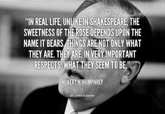 In real life, unlike in Shakespeare, the sweetness of the rose depends upon the name it bears. Things are not only what they are. They are, in very important respects, what they seem to be. - Hubert H. Humphrey at Lifehack QuotesMore great quotes at http://quotes.lifehack.org/by-author/hubert-h-humphrey/