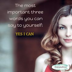 The most important three  words you can say to yourself:  YES I CAN