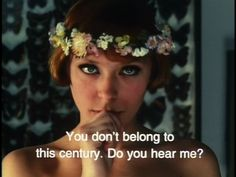 """You don't belong to this century do yo hear me?""-- Daisies (1966)"