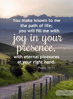 Psalm 16:11...God, thank you for guiding me through this life. Help me cling to your Word and rely on the Holy Spirit for wisdom. In you, there is overwhelming and glorious joy!