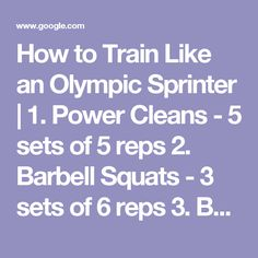 How to Train Like an Olympic Sprinter |  1. Power Cleans - 5 sets of 5 reps  2. Barbell Squats - 3 sets of 6 reps  3. Bench Press - 3 sets of 6 reps  4. Plate and Body Weight Complex Finisher - 3 supersets of the following: Chin-ups - 10 reps Jump Squats w/plate - 12 reps Hanging Knee raises - 20 reps Reverse Lunge w/knee drive - 8 reps on each leg Dips - 10 reps Sled Drag (40 ft.)