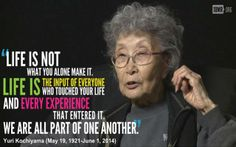 """""""Life is not what you alone make it.  Life is the input of everyone who touched your life and every experience that entered it.  We are all part of one another.  -- Yuri Kochiyama (May 19, 1021 - June 1, 2014"""