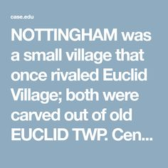 NOTTINGHAM was a small village that once rivaled Euclid Village; both were carved out of old EUCLID TWP. Centered around the last mile of Euclid Creek, the area was bounded by Lake Erie on the north, E. 185th and E. 200th Sts. on the east, the New York Central and New York, Chicago & St. Louis Railroad on the southeast, and E. 170th St. on the south. Its main street was St. Clair. Organized in 1873, the village supported 2 stores, a stonemill, a grain mill, and 2 blacksmith shops in 1880…