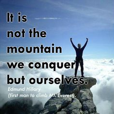 It's not the mountain we conquer, but ourselves. Edmund Hillary (first man to climb Mt. Everest).