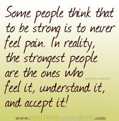 Some people think that to be strong is to never feel pain. In reality, the strongest people are the ones who feel it, understand it, and accept it! — Unknown