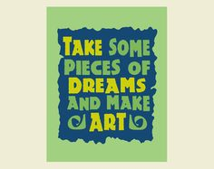 Quotes about Art print: Take Some Pieces of Dreams and Make Art