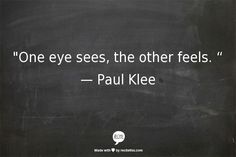 """""""One eye sees, the other feels. """" — Paul Klee"""