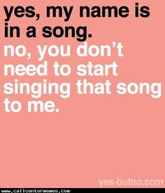 Yes my name is in a song, no you can't sing it. Also you're not funny... - http://www.callcentermemes.com/yes-my-name-is-in-a-song-no-you-cant-sing-it-also-youre-not-funny/