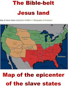 "Abraham Lincoln - ""One eighth of the whole population were colored slaves. Not distributed generally over the Union, but localized in the Southern part of it."". Naturally, the epicenter of the slave trade was the ""Bible-belt"" - the evil gods, Yahweh, Jesus and Allah have always been pro-slavery.   A literal reading of the Bible was used to justify all sorts of hatred- slavery, the subjugation of women and anti-Semitism, scholars and pastors say…"