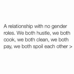 ♥ a relationship with no gender roles. we both hustle, we both cook, we both clean, we both pay, we both spoil each other