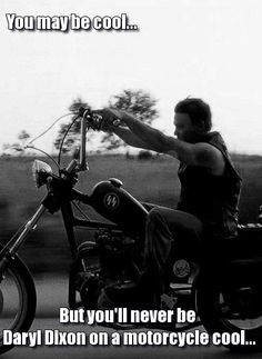 The Walking Dead ... you may be cool ... but you'll never be DARYL DIXON on a motorcycle cool ... <- Uhhuh O^O/\