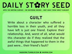 ✿ Daily Story Seed ✿  Guilt Write about a character who suffered a horrible loss in their youth, and all they have left is just one friend. Explore their relationship. And, worst of all, what would this character do if they realized that the awful things that happened to them in the past were… their friend's fault?  Any work you create based off this prompt belongs to you, no sourcing is necessary though it would be really appreciated! And don't forget to tagmaxkirin(or tweet ...