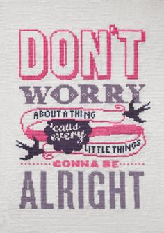 don't worry about a thing cause every little thing's gonna be alright - x stitch