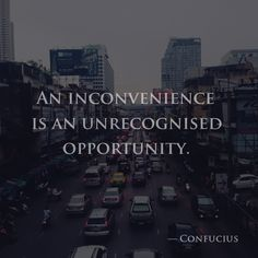 An inconvenience is an unrecognised opportunity. —Confucius