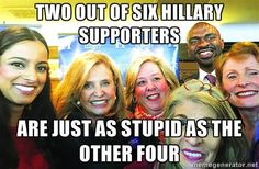Two out of six Hillary supporters are just as stupid as the other four!