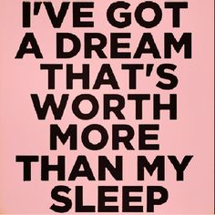 One day, all those late nights and early mornings will pay off. Your dream is so worth it