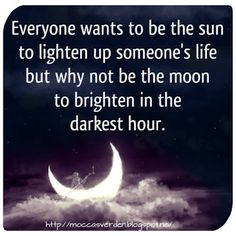 Love Your Life: Everyone wants to be the sun to lighten up someone's life but why not be the moon to brighten in the darkest hour.