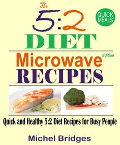 The 5:2 Diet Microwave Recipes: Quick and Healthy 5:2 Diet Recipes for Busy People - Fast Diet by Michel Bridges, http://www.amazon.com/dp/B00DBGEMVI/ref=cm_sw_r_pi_dp_TTJUrb140PGWN