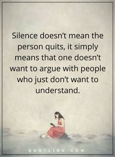 silence quotes silence doesn't mean the person quits, it simply means that one doesn't want to argue with people who just don't want to understand.