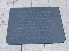 """""""OWEN TUDOR. WELSH HUSBAND OF QUEEN CATHERINE, DOWAGER QUEEN OF KING HENRY V. HE WAS EXECUTED AT HEREFORD IN 1461 FOLLOWING THE BATTLE OF MORTIMERS CROSS. GRANDFATHER OF KING HENRY VIII, FOUNDER OF THE TUDOR DYNASTY, HIS SEVERED HEAD IS SAID TO HAVE BEEN PLACED ON THE TOP STEP OF THE MARKET CROSS WHICH ONCE STOOD NEAR THIS SPOT""""."""