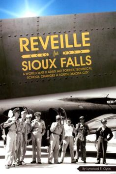 Reveille for Sioux Falls A World War II Army Air Forces Technical School Changes A South Dakota City by Lynwood E. Oyos #DOEBibliography