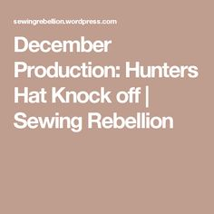 December Production: Hunters Hat Knock off | Sewing Rebellion