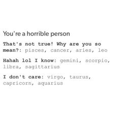 Capricorn - don't care what people think, mainly because I know I'm not a horrible person.