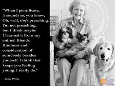 """A quote by Betty White who was inspired by her animal friends to show """"Kindness and consideration of somebody besides yourself."""""""