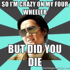 So I'm crazy on my four wheeler.....But did you die