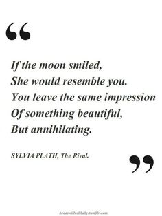 If the moon smiled, She would resemble you. You leave the same impression of something beautiful, but annihilating. -Sylvia Plath, The Rival Great Quotes, Quotes To Live By, Me Quotes, Inspirational Quotes, Random Quotes, Qoutes, Pretty Words, Beautiful Words, Beautiful Moon