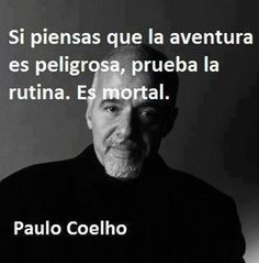 If you think adventure is dangerous, try routine. It's deadly. - Paulo Coelho