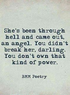 """""""She's been through hell and came out, an angel. You didn't break her, darling. You don't own that kind of power.""""—Unknown   #quotes #breakup #breakupquotes Follow us on Pinterest: www.pinterest.com/yourtango Hell Quotes, Badass Quotes, True Quotes, Words Quotes, Funny Quotes, Sayings, Qoutes, Fact Quotes, Wisdom Quotes"""