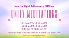 Unity Meditations Moving to SUNday! Weunite to assist with healing, empowering and balancing the HUman heart grid. Healingexperiences, activations, expansions, and deeper integrations have been reported with these meditations. Let us unite our collective intentions for peace, harmony and walking through this acceleration with ease and grace.