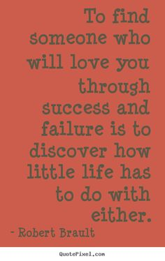 To find someone who will love you through success and failure is..