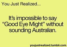 "You Just Realized - AND if you do say this out loud you have just said the old Aussie greeting ""G'Day Mate!!!"" @jodiemorris12"