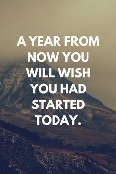 """A year from now you will wish you had started today."" ... find more inspirational quotes!"