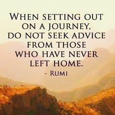 When setting out on a journey, do not seek advice from those who have never left home. - Rumi mystic