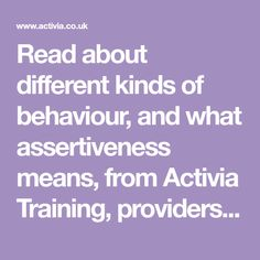 Read about different kinds of behaviour, and what assertiveness means, from Activia Training, providers of flexible, cost effective Assertiveness training courses.