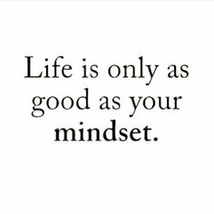 Life is only as good as your mindset. Daily Motivation, Daily Inspiration, Inspirational Quote, Motivational Quote, Positive Thinking, Positive Mindset, Personal Growth, Personal Development, Self Improvement, Tony Robbins, Zig Ziglar, Napoleon Hill, Robe