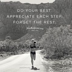"""""""Do your best. Appreciated each step. Forget the rest."""""""