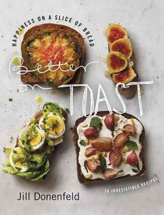 Better on Toast: Happiness on a Slice of Bread - 70 Irresistible Recipes                                                                                                                                                                                 More