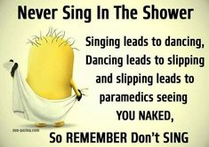 Never sing in the shower.  Singing leads to dancing, dancing leads to slipping and slipping leads to paramedics seeing YOU NAKED.  So REMEMBER, don't SING. - minion