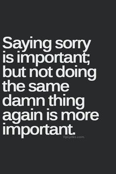 Saying sorry means that you won't do the same thing again.  If you do, you were never really sorry in the first place.